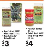 Bob's Red Mill® Flaxseed 24 oz., Fresh Finds™ Dried Fruit, Peanut Butter 40 oz., Bob's Red Mill® Vegi Soup Mix 28 oz. $4 Ea.