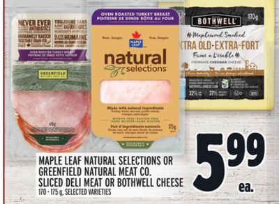 MAPLE LEAF NATURAL SELECTIONS OR GREENFIELD NATURAL MEAT CO. SLICED DELI MEAT OR BOTHWELL CHEESE