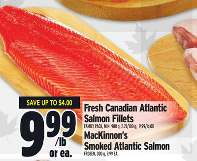 Fresh Canadian Atlantic Salmon Fillets FAMILY PACK, MIN. 900 g, 2.21/100 g, 9.99/lb OR MacKinnon's Smoked Atlantic Salmon FROZEN, 300 g, 9.99 EA.